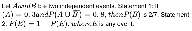 Let `Aa n dB` b e two independent events. Statement 1: If `(A)=0. 3a n dP(Auu  barB )=0. 8 ,t h e nP(B)` is 2/7. Statement 2: `P(E)=1-P(E),w h e r eE` is any event.