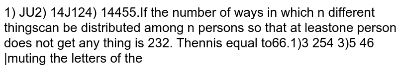 If the number of ways in which n different things can be distributed among n persons so that at leastone person does not get any thing is 232. Then n is equal to