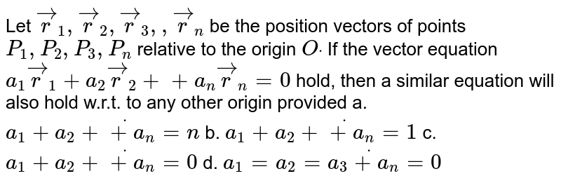 Let ` vec r_1, vec r_2, vec r_3,  , vec r_n` be the position vectors of points `P_1,P_2, P_3 ,P_n` relative to the origin `Odot` If the vector equation `a_1 vec r_1+a_2 vec r_2++a_n vec r_n=0` hold, then a similar equation will also hold   w.r.t. to any other origin provided a. `a_1+a_2+dot+a_n=n`  b. `a_1+a_2+dot+a_n=1`   c. `a_1+a_2+dot+a_n=0`  d. `a_1=a_2=a_3dot+a_n=0`