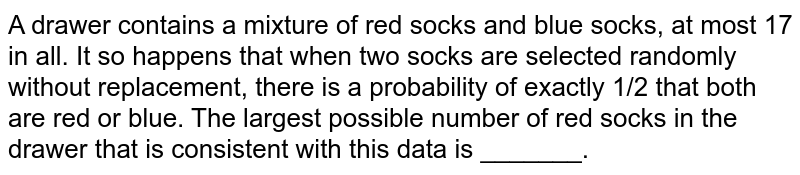 A drawer contains a mixture of red socks and blue socks, at most 17 in   all. It so happens that when two socks are selected randomly without   replacement, there is a probability of exactly 1/2 that both are red or blue.   The largest possible number of red socks in the drawer that is consistent   with this data is _______.