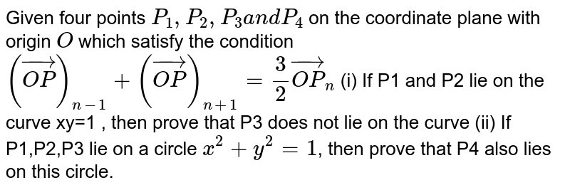 Given four points `P_1,P_2,P_3a n dP_4` on the coordinate plane with origin `O` which satisfy the condition `( vec (O P))_(n-1)+( vec(O P))_(n+1)=3/2 vec (O P)_(n)`  (i) If P1 and P2  lie on the curve xy=1 , then prove that  P3 does not lie on the curve     (ii) If P1,P2,P3 lie on a circle `x^2+y^2=1`, then prove that P4  also lies on this circle.