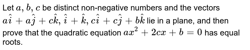 Let `a ,b ,c` be distinct non-negative numbers and the   vectors `a hat i+a hat j+c hat k , hat i+ hat k ,c hat i+c hat j+b hat k` lie in a plane, and then prove that the   quadratic equation `a x^2+2c x+b=0` has equal roots.
