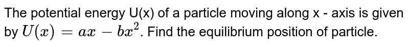 The potential energy U(x) of a particle moving along x - axis is given by `U(x)=ax-bx^(2)`. Find the equilibrium position of particle.