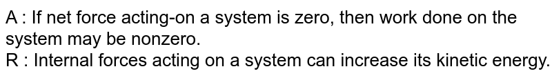A : If net force acting-on a system is zero, then work done on the system may be nonzero. <br>  R : Internal forces acting on a system can increase its kinetic energy.