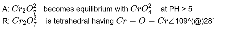A: `Cr_(2)O_(7)^(2-)`becomes equilibrium with `CrO_(4)^(2-)` at PH > 5<br> R: `Cr_(2)O_(7)^(2-)` is tetrahedral having `Cr -O- Cr angle`109^(@)28`