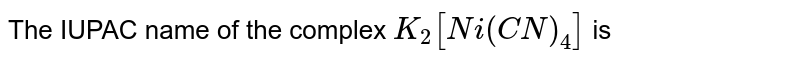 The IUPAC name of the complex `K_(2)[Ni (CN)_(4)]` is
