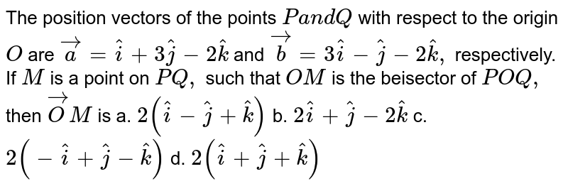 The position vectors of the   points `Pa n dQ` with respect to the origin `O` are ` vec a= hat i+3 hat j-2 hat k` and ` vec b=3 hat i- hat j-2 hat k ,` respectively. If `M` is a point on `P Q ,` such that `O M` is the bisector of `angleP O Q ,` then ` vec O M` is a. `2( hat i- hat j+ hat k)`  b. `2 hat i+ hat j-2 hat k`   c. `2(- hat i+ hat j- hat k)`  d. `2( hat i+ hat j+ hat k)`