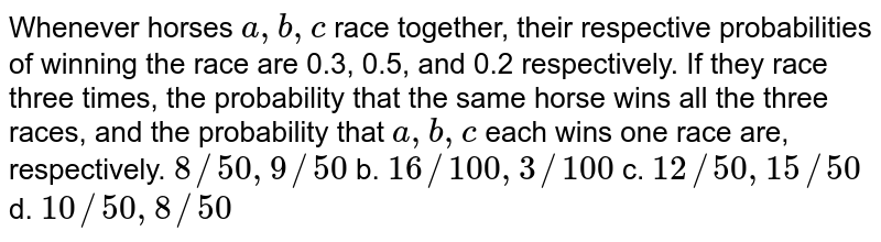 Whenever horses `a , b , c` race together, their respective probabilities of winning the race are   0.3, 0.5, and 0.2 respectively. If they race three times, the probability  that the same horse wins all the three races, and the probability that `a , b ,c` each wins one race are, respectively.  a.`8//50 ,9//50` b. `16//100 ,3//100`  c. `12//50 , 15//50` d. `10//50 ,8//50`