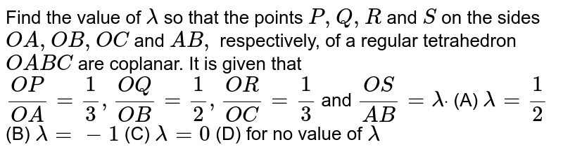 Find the value of `lambda` so that the points `P ,Q ,R` and `S` on the sides `O A ,O B ,OC` and `A B ,` respectively, of a regular tetrahedron `O A B C` are coplanar. It is  given that `(O P)/(O A)=1/3,(O Q)/(O B)=1/2,(O R)/(O C)=1/3` and `(O S)/(A B)=lambdadot`  (A)  `lambda=1/2`  (B)  `lambda=-1`  (C)  `lambda=0`  (D)  for no value of `lambda`