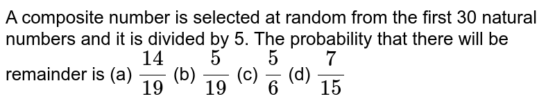A composite number is selected at random from the first 30 natural numbers and it is divided by 5. The probability that there will be remainder is  (a) `14/19` (b) `5/19` (c) `5/6` (d) `7/15`