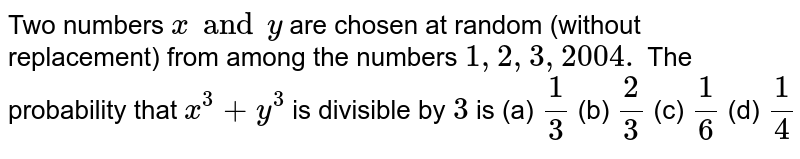Two numbers `x and y` are chosen at random (without replacement) from among the numbers  `1,2,3,2004.`  The probability that `x^3+y^3` is divisible by `3` is (a) `1/3` (b) `2/3` (c) `1/6` (d) `1/4`