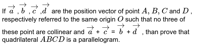 If ` vec a` ,` vec b` ,` vec c` ,` vec d` are the position vector of point `A , B , C` and `D` , respectively referred to   the same origin `O` such that no three of these point are   collinear and ` vec a` + ` vec c` = ` vec b` + ` vec d` , than prove that quadrilateral `A B C D` is a parallelogram.