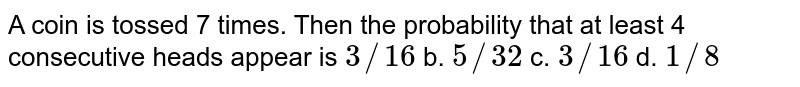 A coin is tossed 7 times. Then   the probability that at least 4 consecutive heads appear is `3//16` b. `5//32` c. `3//16` d. `1//8`