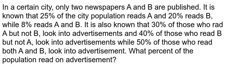 In a certain city, only 2 newspapers `Aa n dB` are published. It is known that 25% of the city population read A and   20% read B while 8% reads both A and B. It is also known that 30% of those   who read A but not B look into advertisement and 40% of those who read B but   not A look into advertisements while 50% of those who read both A and B look   into advertisement s. What is the percentage of the population who read an advertisement?