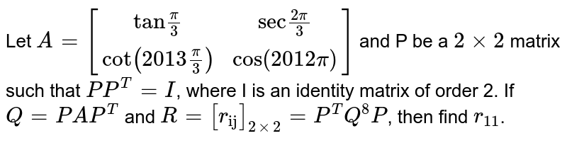 """Let `A=[(""""tan""""pi/3,""""sec"""" (2pi)/3),(cot (2013 pi/3),cos (2012 pi))]` and P be a `2 xx 2` matrix such that `P P^(T)=I`, where I is an identity matrix of order 2. If `Q=PAP^(T)` and `R=[r_(""""ij"""")]_(2xx2)=P^(T) Q^(8) P`, then find `r_(11)`."""