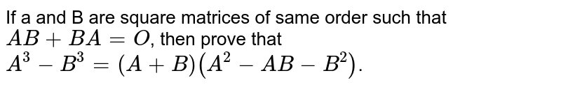 If a and B are square matrices of same order such that `AB+BA=O`, then prove that `A^(3)-B^(3)=(A+B) (A^(2)-AB-B^(2))`.