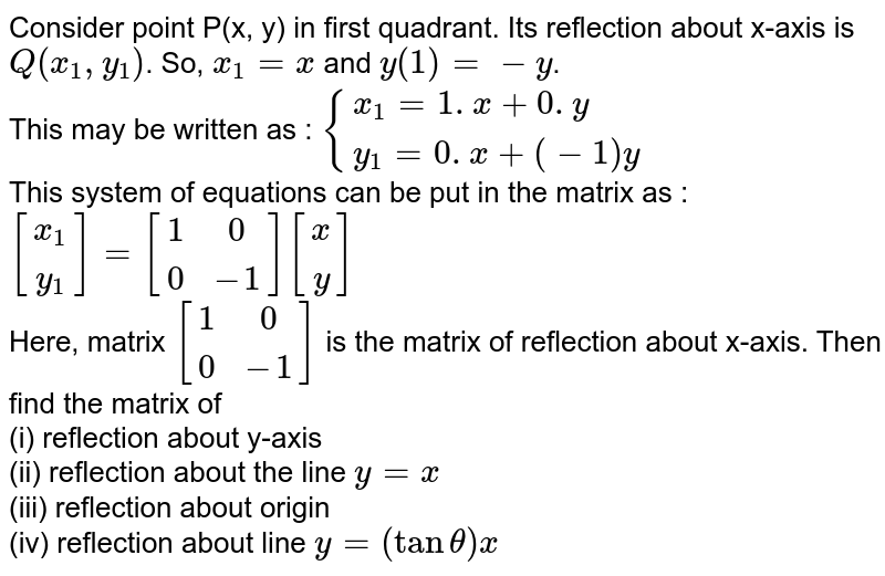 Consider point P(x, y) in first quadrant. Its reflection about x-axis is `Q(x_(1), y_(1))`. So, `x_(1)=x` and `y(1)=-y`. <br> This may be written as : `{(x_(1)=1. x+0.y),(y_(1)=0. x+(-1)y):}` <br> This system of equations can be put in the matrix as : <br> `[(x_(1)),(y_(1))]=[(1,0),(0,-1)][(x),(y)]` <br> Here, matrix `[(1,0),(0,-1)]` is the matrix of reflection about x-axis. Then find the matrix of  <br> (i) reflection about y-axis <br> (ii) reflection about the line `y=x` <br> (iii) reflection about origin <br> (iv) reflection about line `y=(tan theta)x`