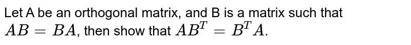 Let A be an orthogonal matrix, and B is a matrix such that `AB=BA`, then show that `AB^(T)=B^(T)A`.