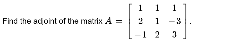 Find the adjoint of the matrix `A=[(1,1,1),(2,1,-3),(-1,2,3)]`.