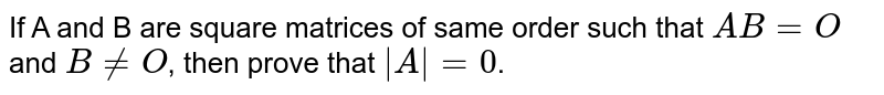 If A and B are square matrices of same order such that `AB=O` and `B ne O`, then prove that `|A|=0`.