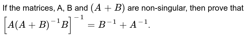 If the matrices, A, B and `(A+B)` are non-singular, then prove that `[A(A+B)^(-1) B]^(-1) =B^(-1)+A^(-1)`.