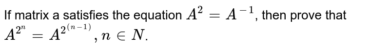 If matrix a satisfies the equation `A^(2)=A^(-1)`, then prove that `A^(2^(n))=A^(2^((n-1))), n in N`.