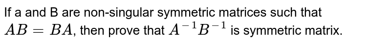 If a and B are non-singular symmetric matrices such that `AB=BA`, then prove that `A^(-1) B^(-1)` is symmetric matrix.