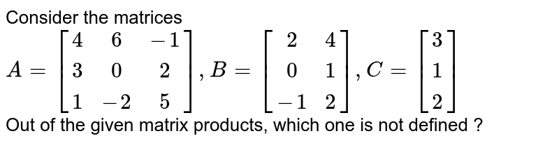 Consider the matrices <br> `A=[(4,6,-1),(3,0,2),(1,-2,5)], B=[(2,4),(0,1),(-1,2)], C=[(3),(1),(2)]` <br> Out of the given matrix products, which one is not defined ?