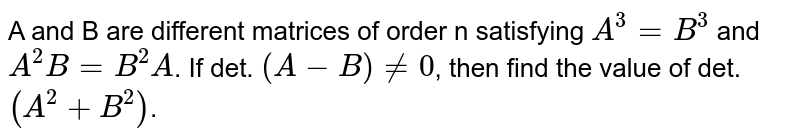 A and B are different matrices of order n satisfying `A^(3)=B^(3)` and `A^(2)B=B^(2)A`. If det. `(A-B) ne 0`, then find the value of det. `(A^(2)+B^(2))`.