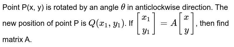 Point P(x, y) is rotated by an angle `theta` in anticlockwise direction. The new position of point P is `Q (x_(1), y_(1))`. If `[(x_(1)),(y_(1))]=A[(x),(y)]`, then find matrix A.