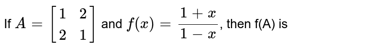 If `A=[(1,2),(2,1)]` and `f(x)=(1+x)/(1-x)`, then f(A) is