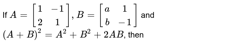 If `A=[(1,-1),(2,1)], B=[(a,1),(b,-1)]` and `(A+B)^(2)=A^(2)+B^(2)+2AB`, then