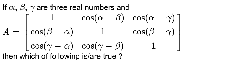 If `alpha, beta, gamma` are three real numbers and `A=[(1,cos (alpha-beta),cos(alpha-gamma)),(cos (beta-alpha),1,cos (beta-gamma)),(cos (gamma-alpha),cos (gamma-beta),1)]` <br> then whichof following is/are true ?