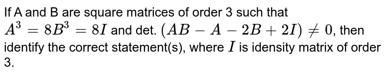 If A and B are square matrices of order 3 such that `A^(3)=8 B^(3)=8I` and det. `(AB-A-2B+2I) ne 0`, then identify the correct statement(s), where `I` is idensity matrix of order 3.