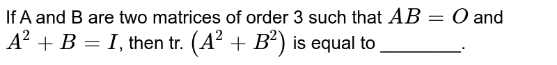 If A and B are two matrices of order 3 such that `AB=O` and `A^(2)+B=I`, then tr. `(A^(2)+B^(2))` is equal to ________.