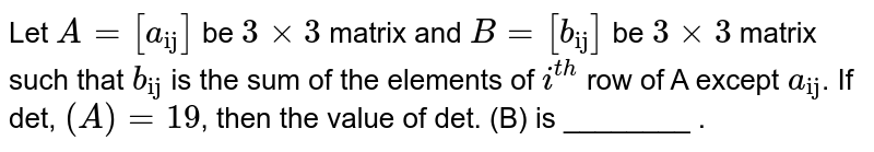 """Let `A=[a_(""""ij"""")]` be `3xx3` matrix and `B=[b_(""""ij"""")]` be `3xx3` matrix such that `b_(""""ij"""")` is the sum of the elements of `i^(th)` row of A except `a_(""""ij"""")`. If det, `(A)=19`, then the value of det. (B) is ________ ."""