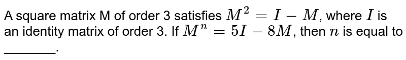 A square matrix M of order 3 satisfies `M^(2)=I-M`, where `I` is an identity matrix of order 3. If `M^(n)=5I-8M`, then `n` is equal to _______.