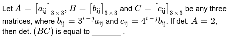 """Let `A=[a_(""""ij"""")]_(3xx3), B=[b_(""""ij"""")]_(3xx3)` and `C=[c_(""""ij"""")]_(3xx3)` be any three matrices, where `b_(""""ij"""")=3^(i-j) a_(""""ij"""")` and `c_(""""ij"""")=4^(i-j) b_(""""ij"""")`. If det. `A=2`, then det. `(BC)` is equal to _______ ."""