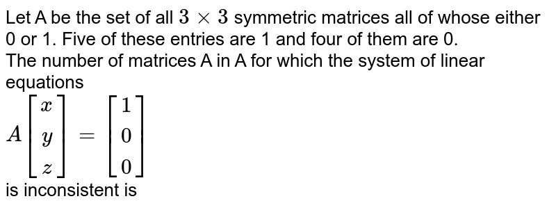 Let A be the set of all `3xx3` symmetric matrices all of whose either 0 or 1. Five of these entries are 1 and four of them are 0. <br> The number of matrices A in A for which the system of linear equations <br> `A[(x),(y),(z)]=[(1),(0),(0)]` <br> is inconsistent is