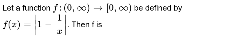 Let a function `f:(0,infty)to[0,infty)` be defined by `f(x)=abs(1-1/x)`. Then f is