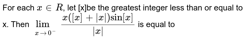 For each `x in R`, let [x]be the greatest integer less than or equal to x. Then `underset(xto1^+)lim(x([x]+absx)sin[x])/absx` is equal to