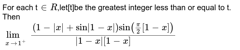 For each t`in R`,let[t]be the greatest integer less than or equal to t. Then <br> `underset(xto1^+)lim((1-absx+sinabs(1-x))sin(pi/2[1-x]))/(abs(1-x)[1-x])`