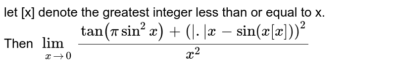 let [x] denote the greatest integer less than or equal to x. <br> Then `underset(xto0)lim(tan(pisin^2x)+(absx-sin(x[x]))^2)/x^2`