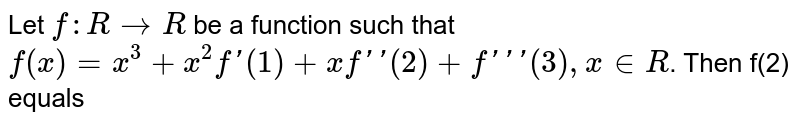 Let `f : RtoR` be a function such that `f(x)=x^3+x^2f'(1)+xf''(2)+f'''(3),x in R`. Then f(2) equals