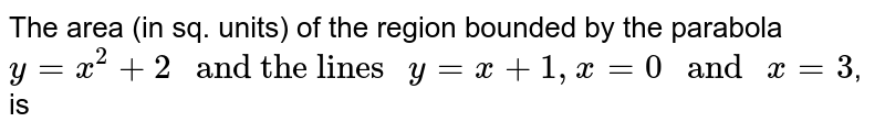 """The area (in sq. units) of the region bounded by the parabola `y=x^2+2"""" and the lines """" y=x+2, x=0 """" and """" x=3`, is"""
