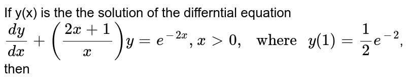 """If y(x) is the the solution of the differntial equation `dy/dx+((2x+1)/x)y=e^(-2x),xgt0,"""" where """"y(1)=1/2e^(-2)`, then"""