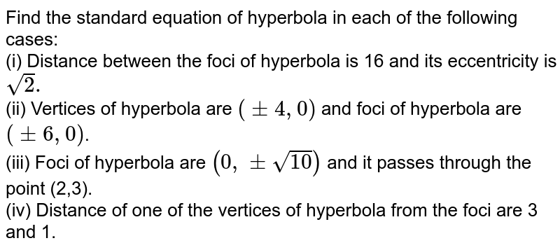 Find the standard equation of hyperbola in each of the following cases: <br> (i)  Distance between the foci of hyperbola is 16 and its eccentricity is `sqrt2.` <br> (ii) Vertices of hyperbola are `(pm4,0)` and foci of hyperbola are `(pm6,0)`. <br> (iii) Foci of hyperbola are `(0,pmsqrt(10))` and it passes through the point (2,3). <br> (iv) Distance of one of the vertices of hyperbola from the foci are 3 and 1.