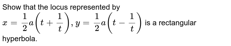 Show that the locus represented by `x=(1)/(2)a(t+(1)/(t)),y=(1)/(2)a(t-(1)/(t))` is a rectangular hyperbola.