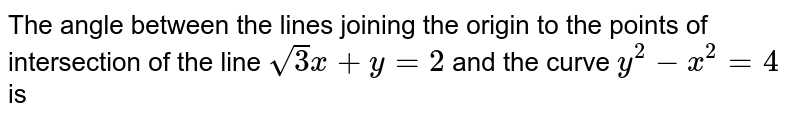 The angle between the lines joining the origin to the points of intersection of the line `sqrt3x+y=2` and the curve `y^(2)-x^(2)=4` is
