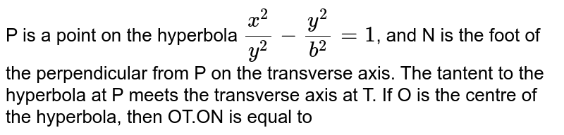 P is a point on the hyperbola `(x^(2))/(y^(2))-(y^(2))/(b^(2))=1`, and N is the foot of the perpendicular from P on the transverse axis. The tantent to the hyperbola at P meets the transverse axis at T. If O is the centre of the hyperbola, then OT.ON is equal to